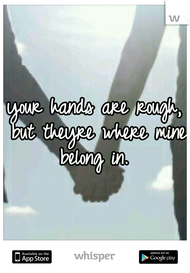 your hands are rough, but theyre where mine belong in.
