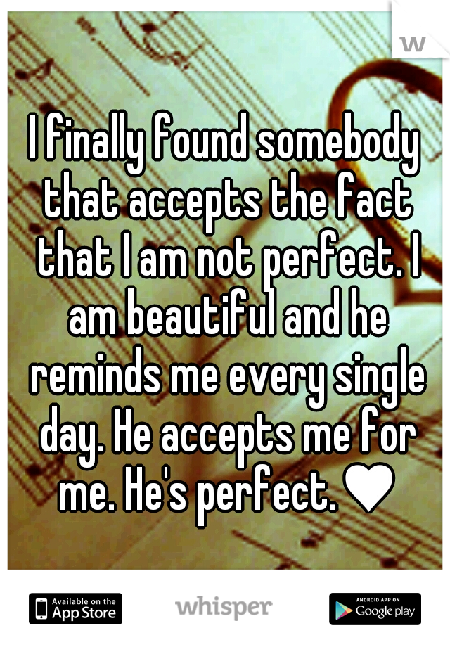 I finally found somebody that accepts the fact that I am not perfect. I am beautiful and he reminds me every single day. He accepts me for me. He's perfect.♥