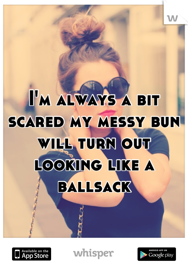 I'm always a bit scared my messy bun will turn out looking like a ballsack