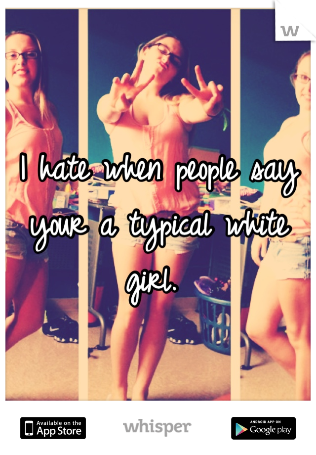 I hate when people say your a typical white girl.