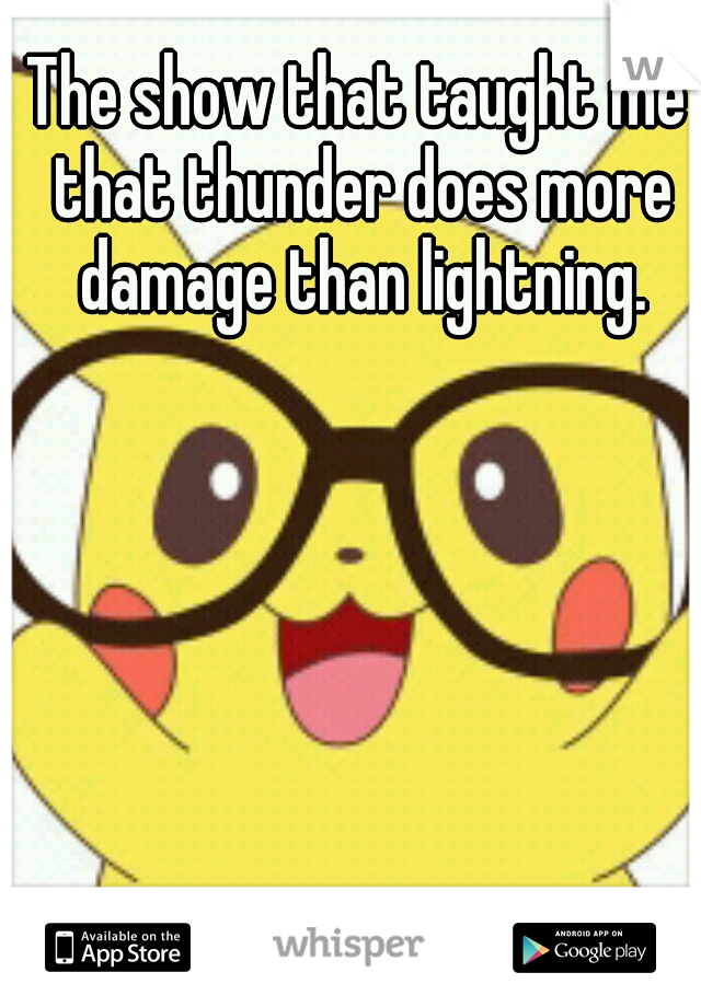 The show that taught me that thunder does more damage than lightning.