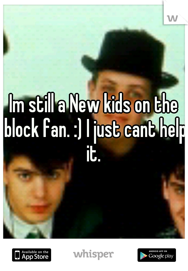 Im still a New kids on the block fan. :) I just cant help it.