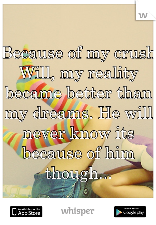 Because of my crush Will, my reality became better than my dreams. He will never know its because of him though...