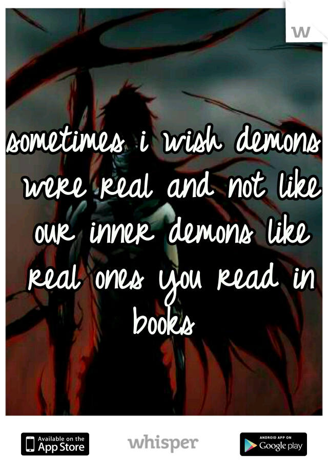 sometimes i wish demons were real and not like our inner demons like real ones you read in books
