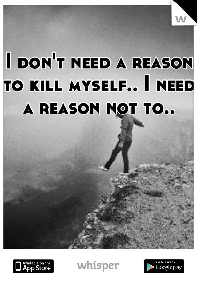 I don't need a reason to kill myself.. I need a reason not to..