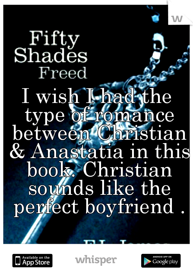 I wish I had the type of romance between Christian & Anastatia in this book. Christian sounds like the perfect boyfriend .