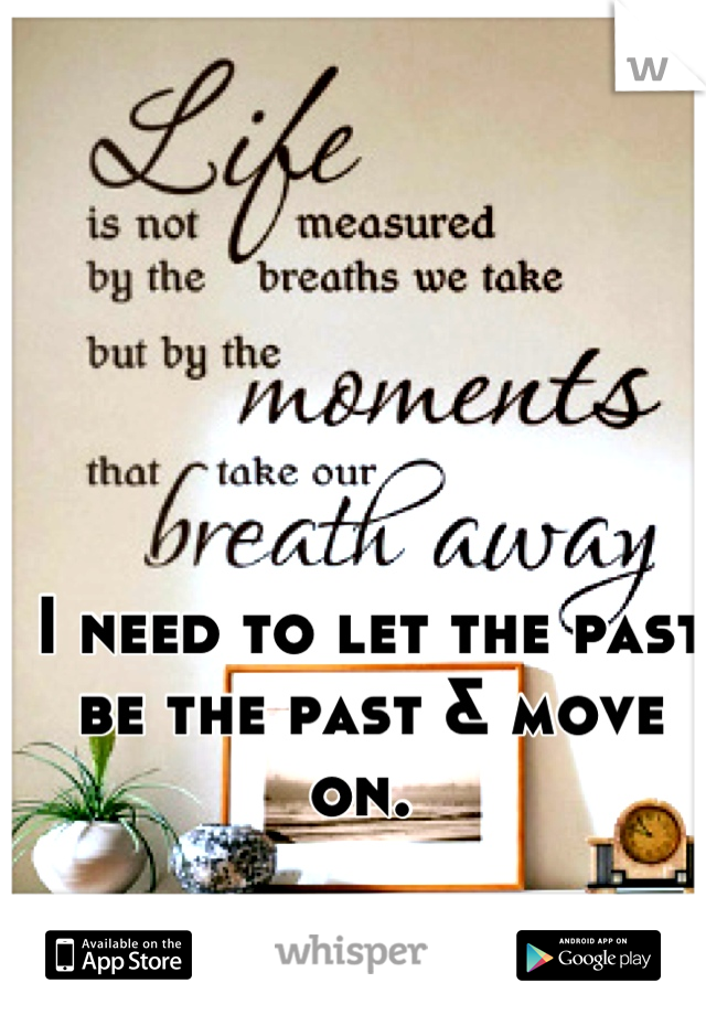I need to let the past be the past & move on.