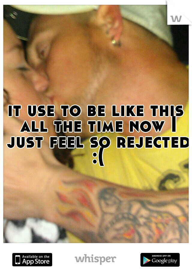 it use to be like this all the time now I just feel so rejected :(