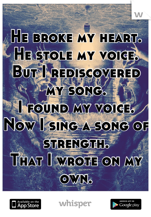He broke my heart. He stole my voice. But I rediscovered my song. I found my voice. Now I sing a song of strength. That I wrote on my own.