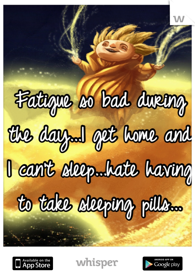Fatigue so bad during the day...I get home and I can't sleep...hate having to take sleeping pills...