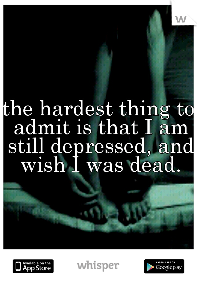 the hardest thing to admit is that I am still depressed, and wish I was dead.