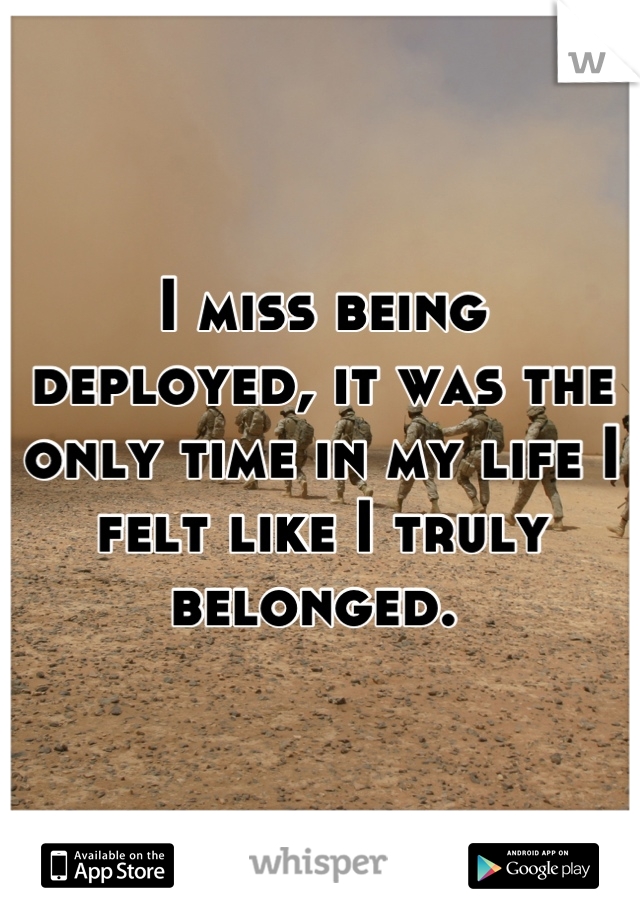 I miss being deployed, it was the only time in my life I felt like I truly belonged.