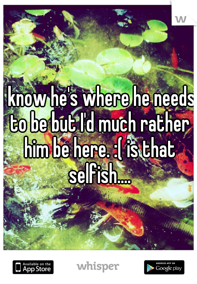 I know he's where he needs to be but I'd much rather him be here. :( is that selfish....