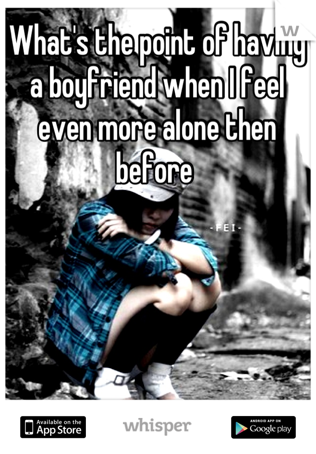 What's the point of having a boyfriend when I feel even more alone then before