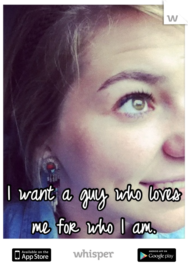 I want a guy who loves me for who I am.