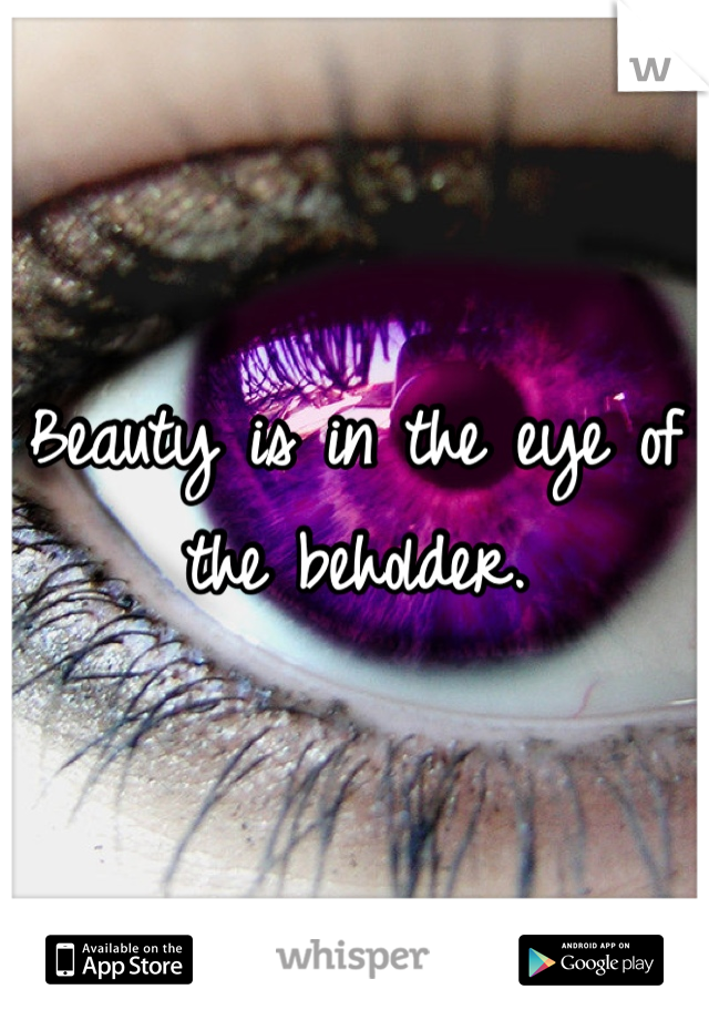Beauty is in the eye of the beholder.