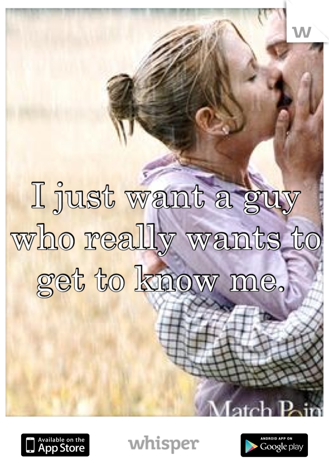 I just want a guy who really wants to get to know me.