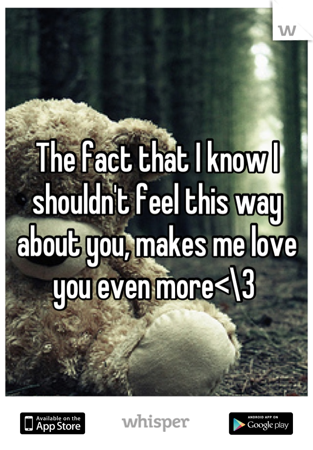 The fact that I know I shouldn't feel this way about you, makes me love you even more<\3