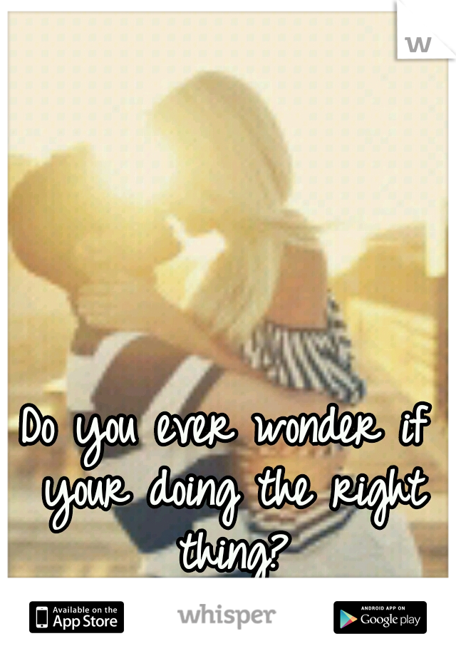 Do you ever wonder if your doing the right thing?