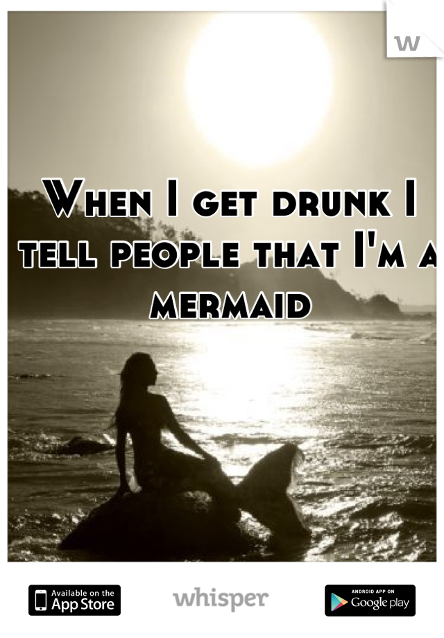 When I get drunk I tell people that I'm a mermaid