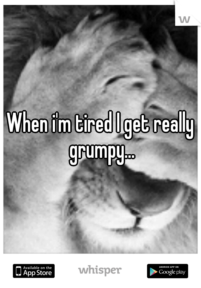 When i'm tired I get really grumpy...