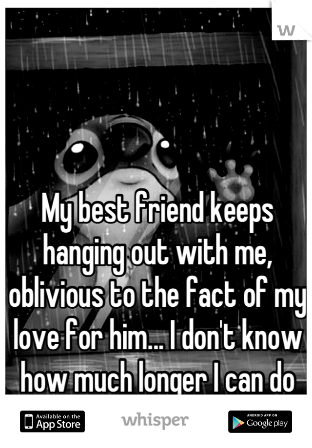 My best friend keeps hanging out with me, oblivious to the fact of my love for him... I don't know how much longer I can do it...