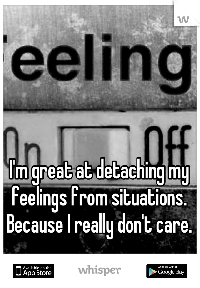 I'm great at detaching my feelings from situations. Because I really don't care.