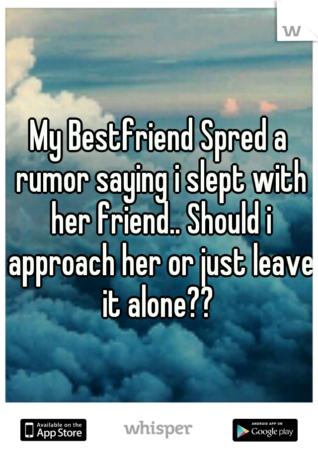 My Bestfriend Spred a rumor saying i slept with her friend.. Should i approach her or just leave it alone??