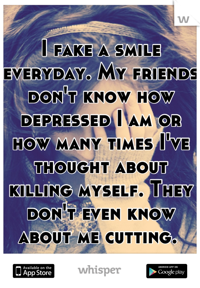 I fake a smile everyday. My friends don't know how depressed I am or how many times I've thought about killing myself. They don't even know about me cutting.