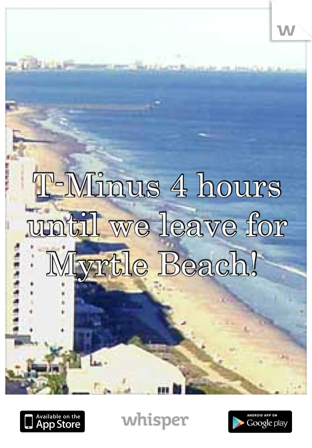 T-Minus 4 hours until we leave for Myrtle Beach!