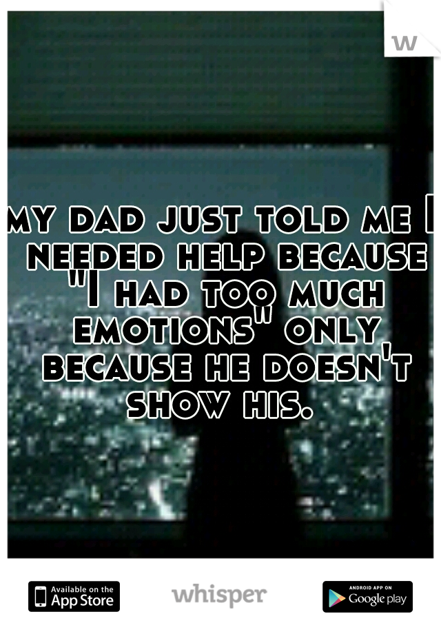 "my dad just told me I needed help because ""I had too much emotions"" only because he doesn't show his."
