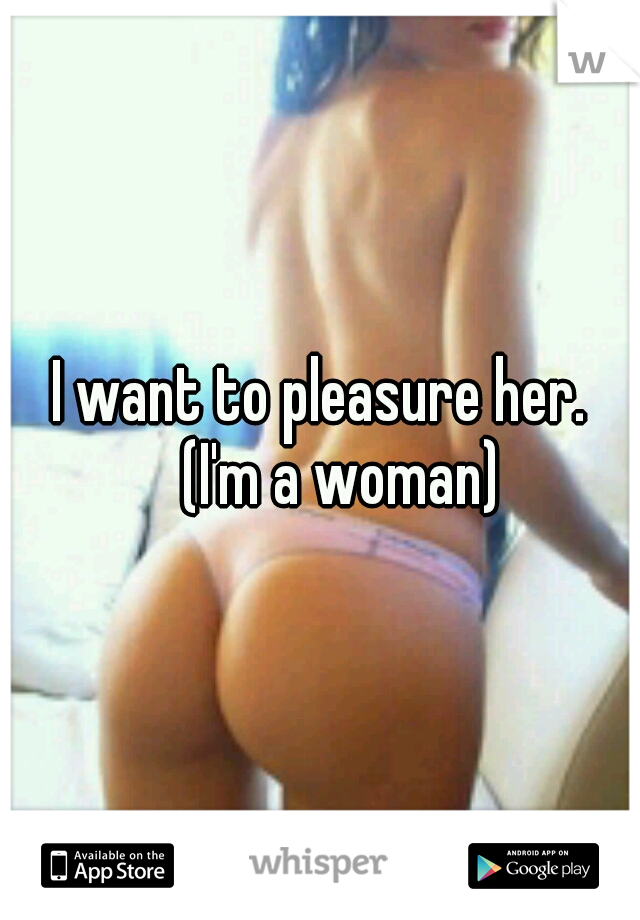 I want to pleasure her.  (I'm a woman)
