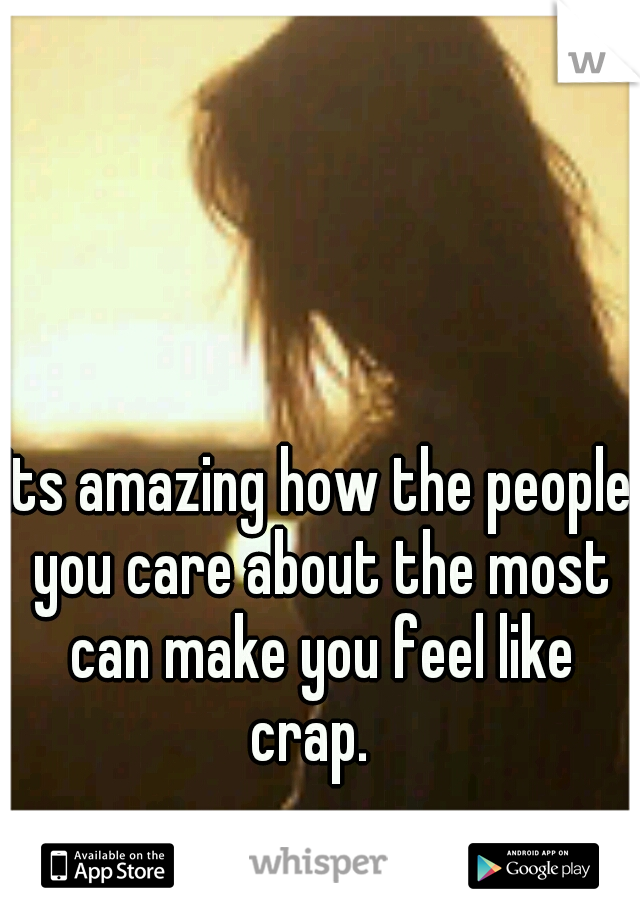 Its amazing how the people you care about the most can make you feel like crap.