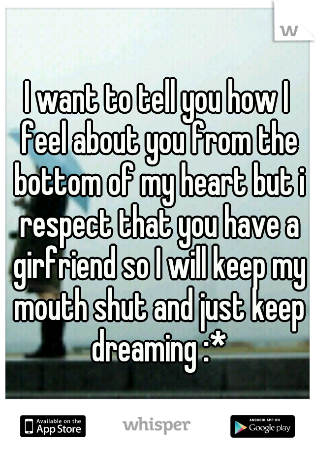 I want to tell you how I feel about you from the bottom of my heart but i respect that you have a girfriend so I will keep my mouth shut and just keep dreaming :*