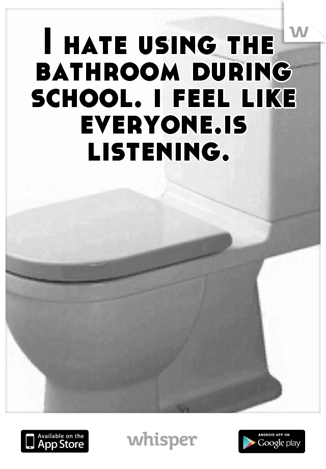 I hate using the bathroom during school. i feel like everyone.is listening.