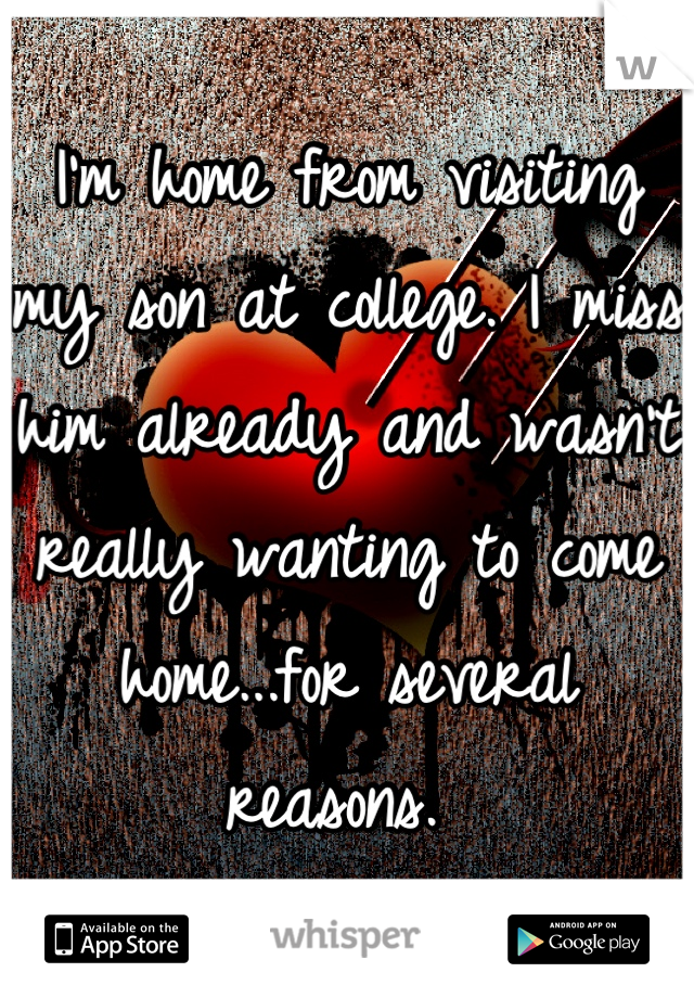 I'm home from visiting my son at college. I miss him already and wasn't really wanting to come home...for several reasons.