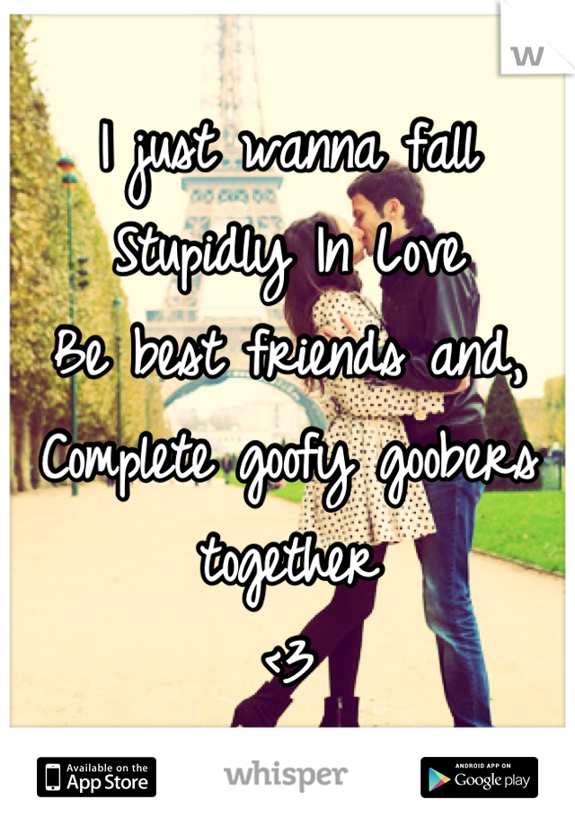 I just wanna fall Stupidly In Love Be best friends and, Complete goofy goobers together <3