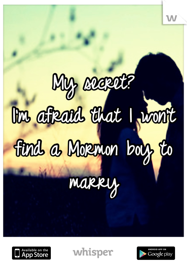 My secret?  I'm afraid that I won't find a Mormon boy to marry