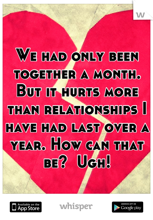 We had only been together a month. But it hurts more than relationships I have had last over a year. How can that be?  Ugh!