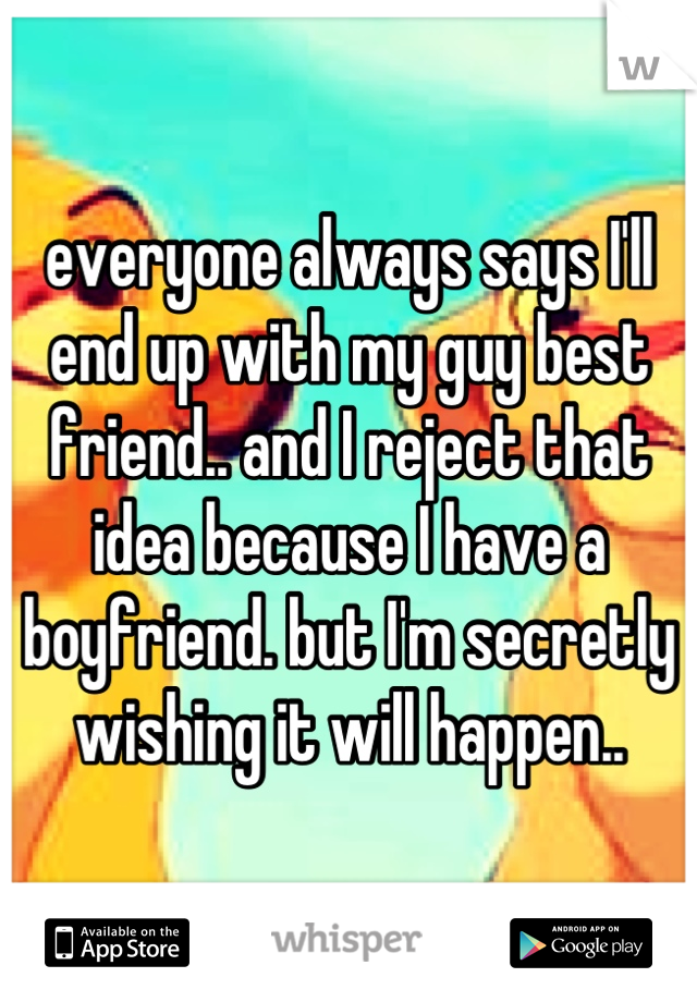 everyone always says I'll end up with my guy best friend.. and I reject that idea because I have a boyfriend. but I'm secretly wishing it will happen..