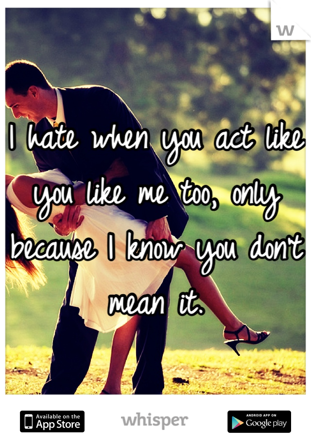 I hate when you act like you like me too, only because I know you don't mean it.