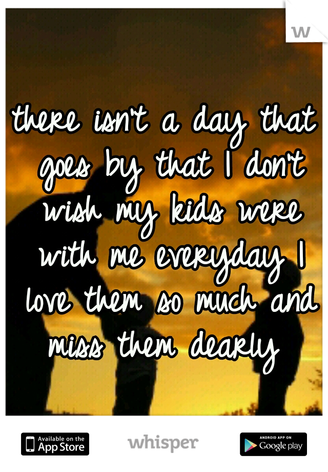 there isn't a day that goes by that I don't wish my kids were with me everyday I love them so much and miss them dearly