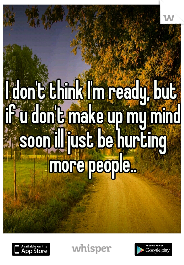 I don't think I'm ready, but if u don't make up my mind soon ill just be hurting more people..