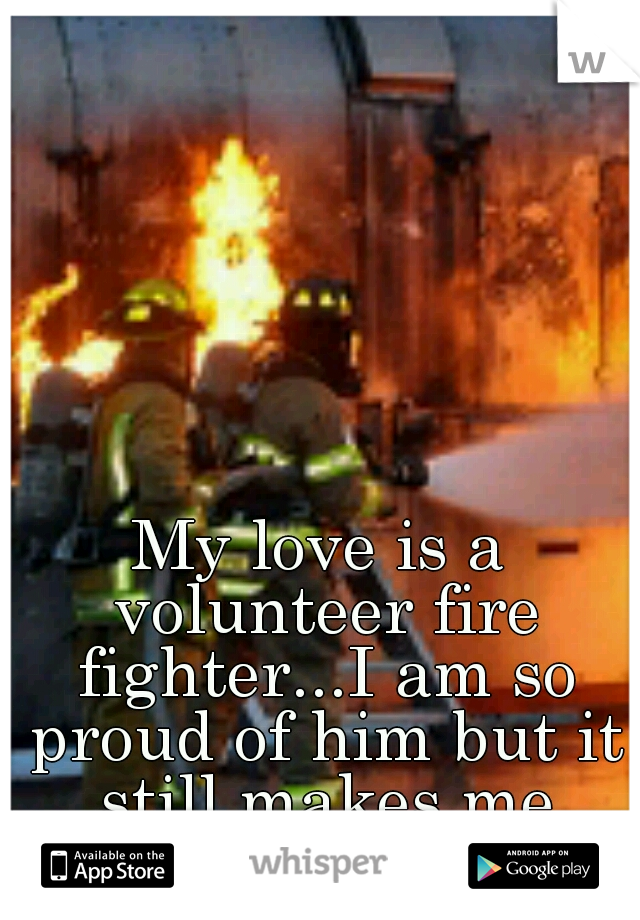 My love is a volunteer fire fighter...I am so proud of him but it still makes me scared.