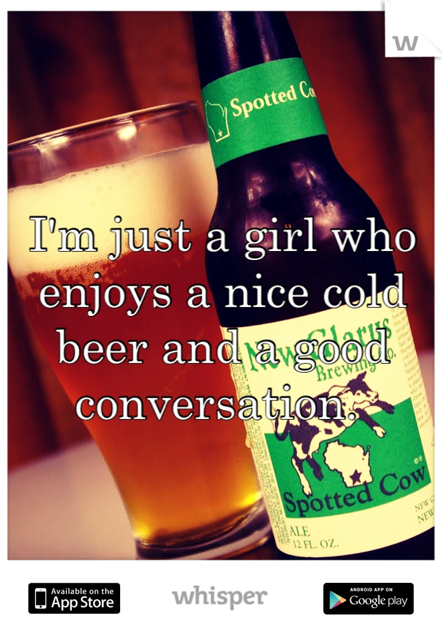 I'm just a girl who enjoys a nice cold beer and a good conversation.