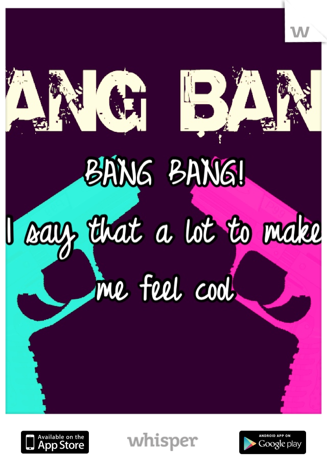 BANG BANG! I say that a lot to make me feel cool