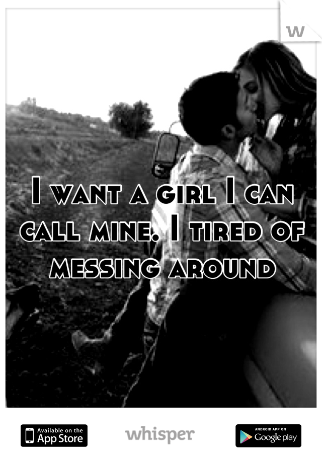 I want a girl I can call mine. I tired of messing around