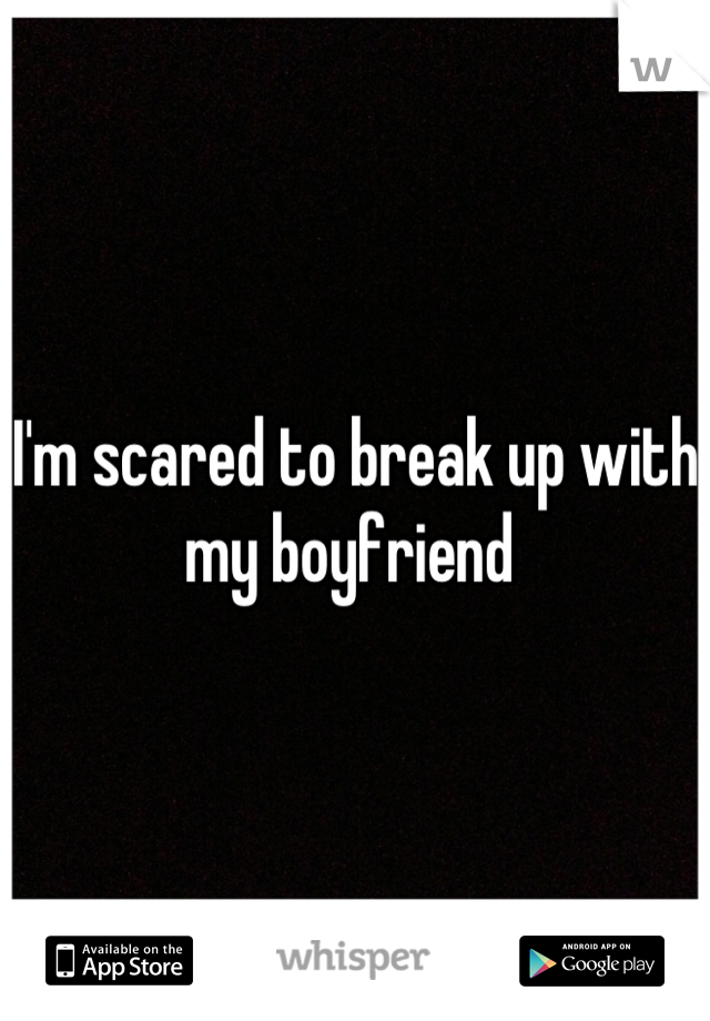 I'm scared to break up with my boyfriend