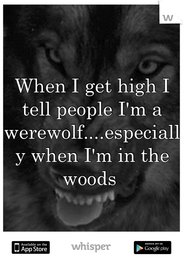 When I get high I tell people I'm a werewolf....especially when I'm in the woods