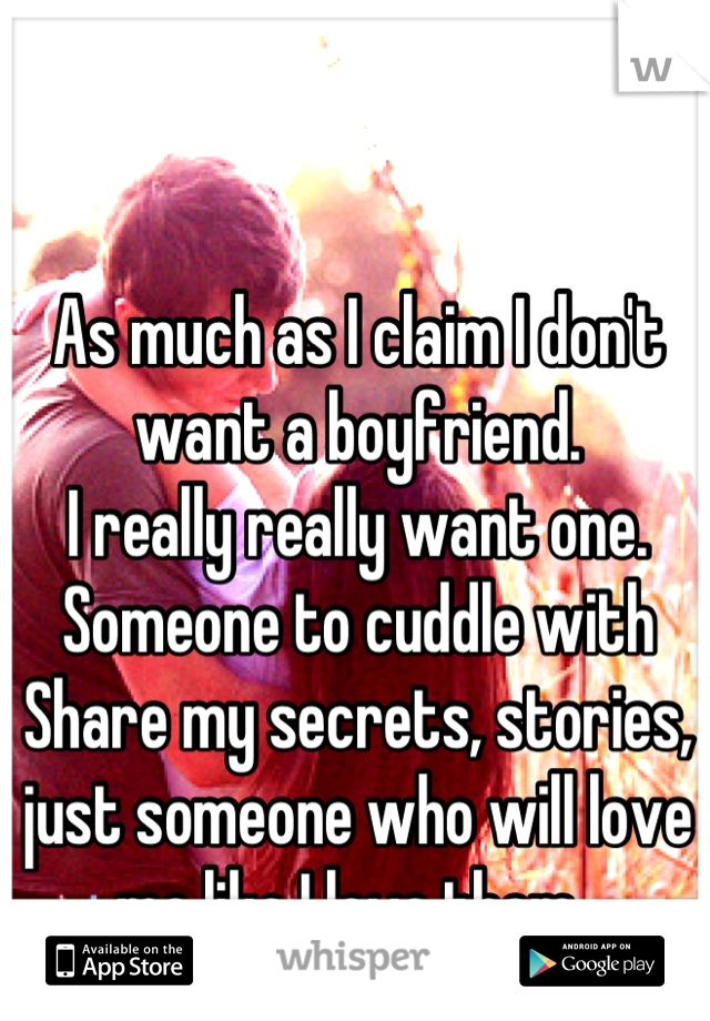 As much as I claim I don't want a boyfriend.  I really really want one.  Someone to cuddle with Share my secrets, stories, just someone who will love me like I love them.
